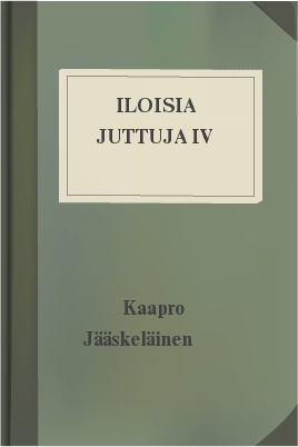 Iloisia juttuja IV, by Kaapro Jääskeläinen 1 Iloisia juttuja IV, by Kaapro Jääskeläinen The Project Gutenberg EBook of Iloisia juttuja IV, by Kaapro Jääskeläinen This ebook is for the use of anyone