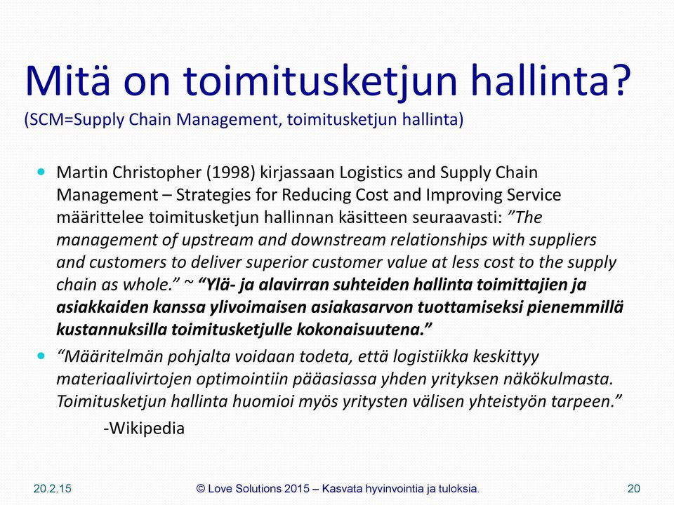 toimitusketjun hallinnan käsitteen seuraavasti: The management of upstream and downstream relationships with suppliers and customers to deliver superior customer value at less cost to the supply
