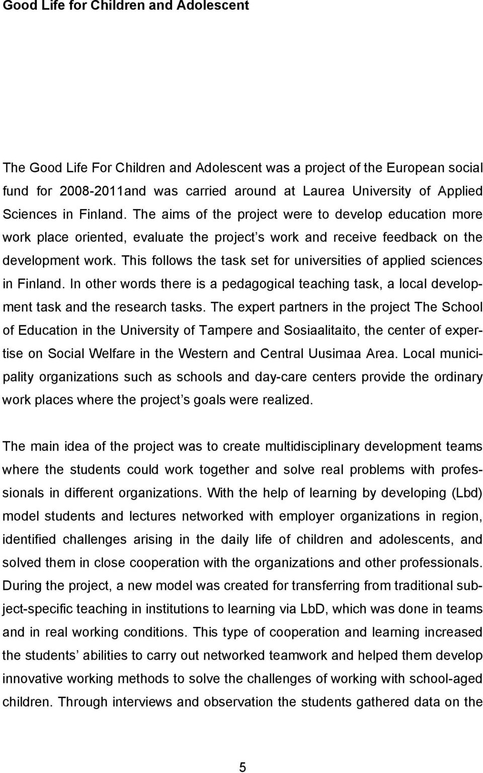 This follows the task set for universities of applied sciences in Finland. In other words there is a pedagogical teaching task, a local development task and the research tasks.
