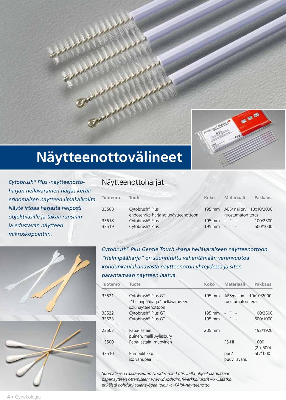 Näytteenottoharjat 33508 Cytobrush Plus 195 mm ABS/ nailon/ 10x10/2000 endoserviks-harja solunäytteenottoon ruostumaton teräs 33518 Cytobrush Plus 195 mm - - 100/2500 33519 Cytobrush Plus 195 mm - -