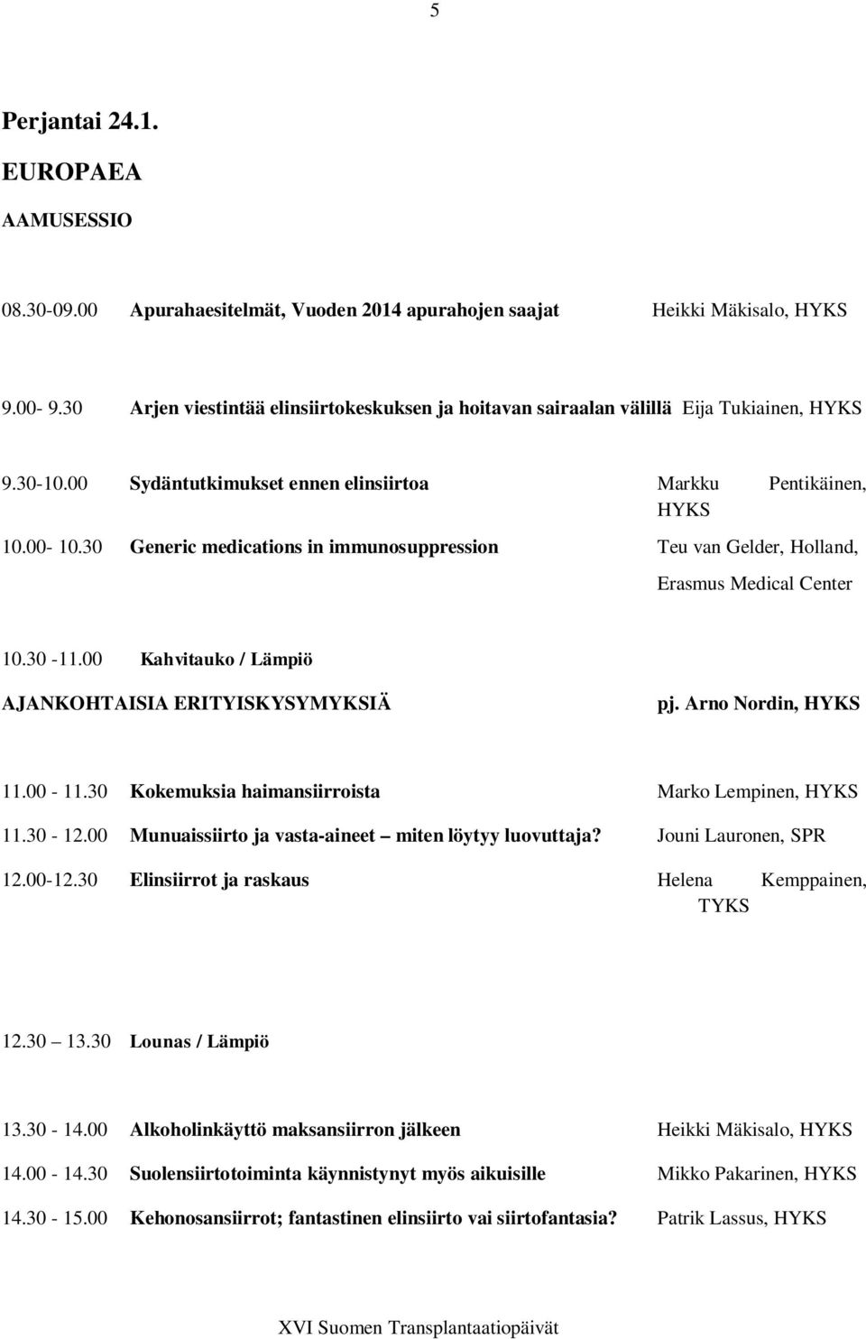 30 Generic medications in immunosuppression Teu van Gelder, Holland, Erasmus Medical Center 10.30-11.00 Kahvitauko / Lämpiö AJANKOHTAISIA ERITYISKYSYMYKSIÄ pj. Arno Nordin, HYKS 11.00-11.