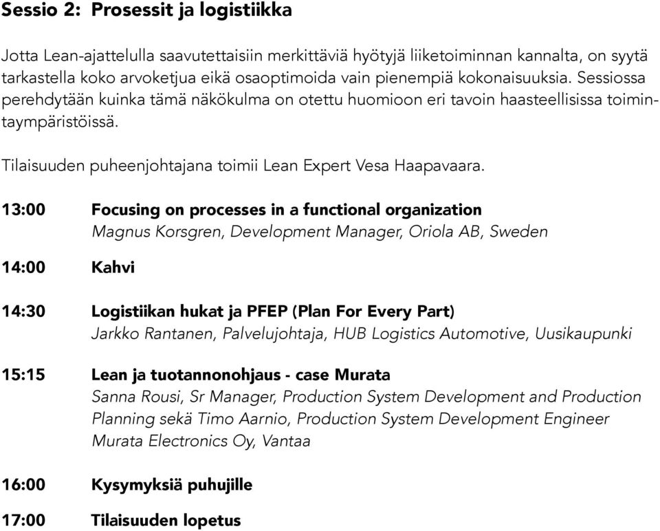 13:00 Focusing on processes in a functional organization Magnus Korsgren, Development Manager, Oriola AB, Sweden 14:30 Logistiikan hukat ja PFEP (Plan For Every Part) Jarkko Rantanen, Palvelujohtaja,