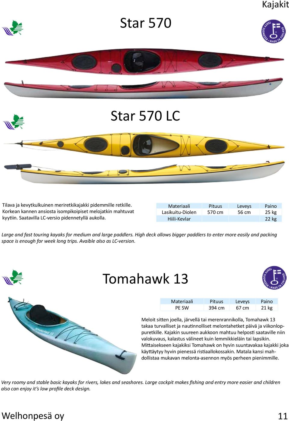 High deck allows bigger paddlers to enter more easily and packing space is enough for week long trips. Avaible also as LC-version.