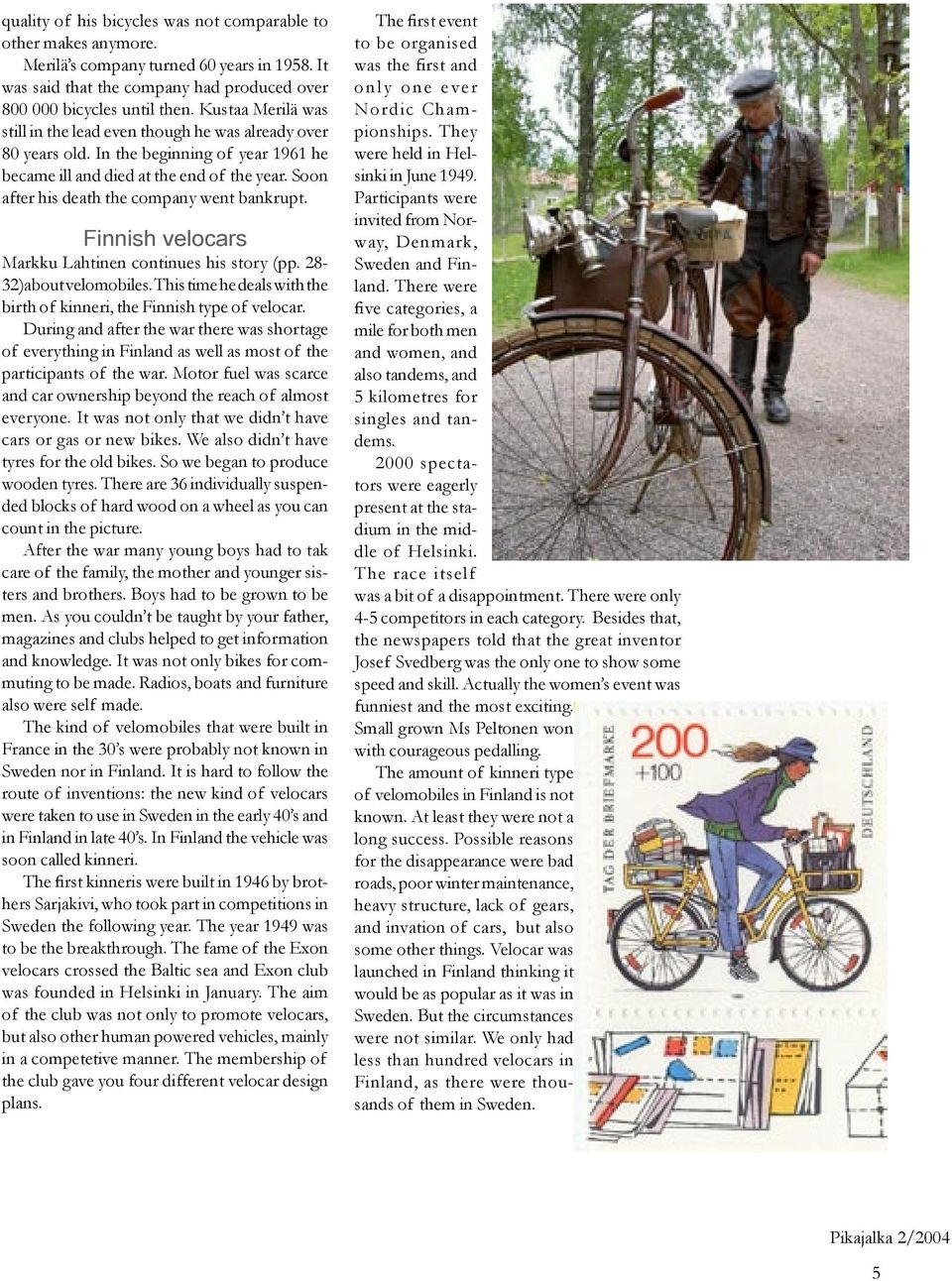 Soon after his death the company went bankrupt. Finnish velocars Markku Lahtinen continues his story (pp. 28-32)about velomobiles.