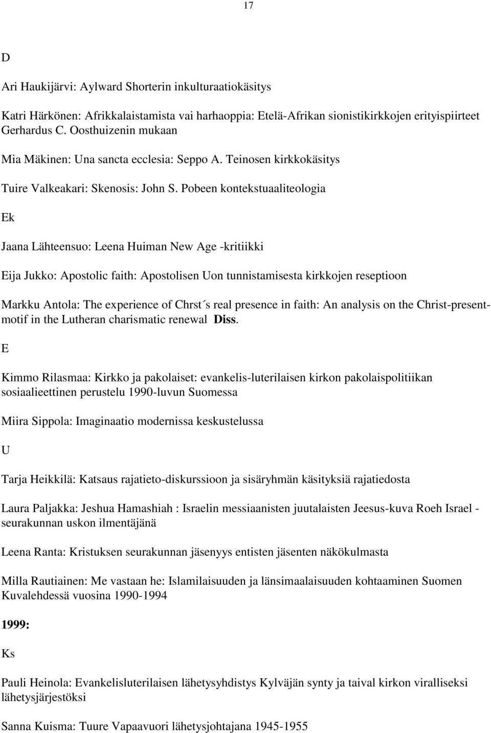 obeen kontekstuaaliteologia Jaana Lähteensuo: Leena Huiman New Age -kritiikki Eija Jukko: Apostolic faith: Apostolisen on tunnistamisesta kirkkojen reseptioon Markku Antola: The experience of Chrst s