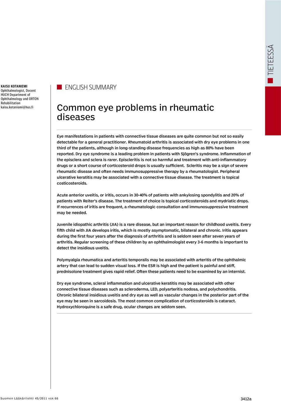 Rheumatoid arthritis is associated with dry eye problems in one third of the patients, although in long-standing disease frequencies as high as 80% have been reported.