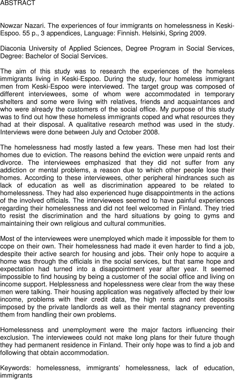 The aim of this study was to research the experiences of the homeless immigrants living in Keski-Espoo. During the study, four homeless immigrant men from Keski-Espoo were interviewed.