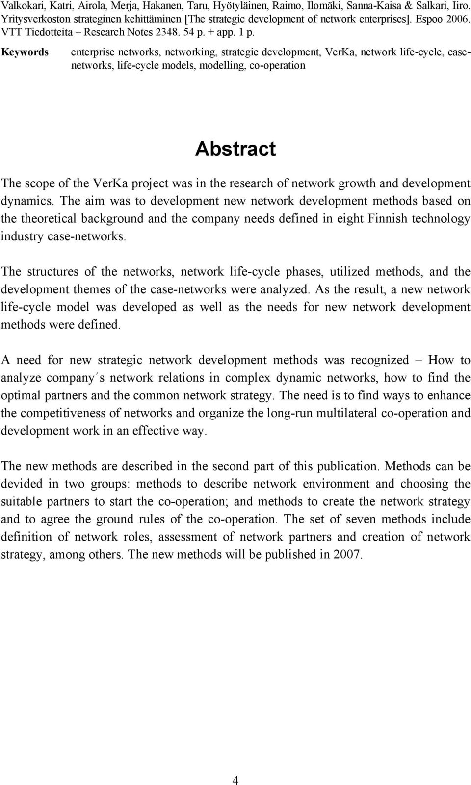 Keywords enterprise networks, networking, strategic development, VerKa, network life-cycle, casenetworks, life-cycle models, modelling, co-operation Abstract The scope of the VerKa project was in the