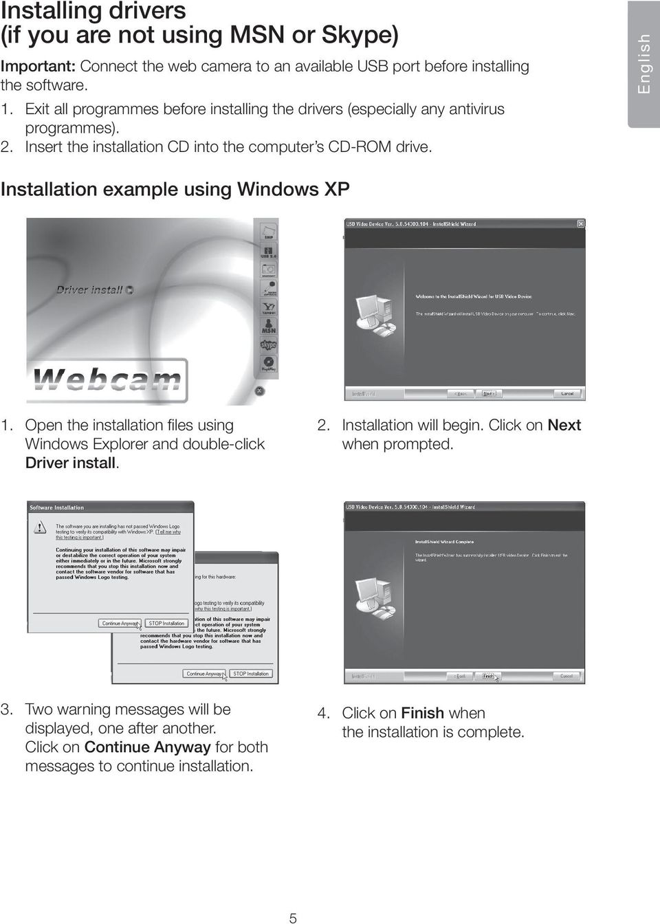 English Installation example using Windows XP 1. Open the installation files using Windows Explorer and double-click Driver install. 2. Installation will begin.