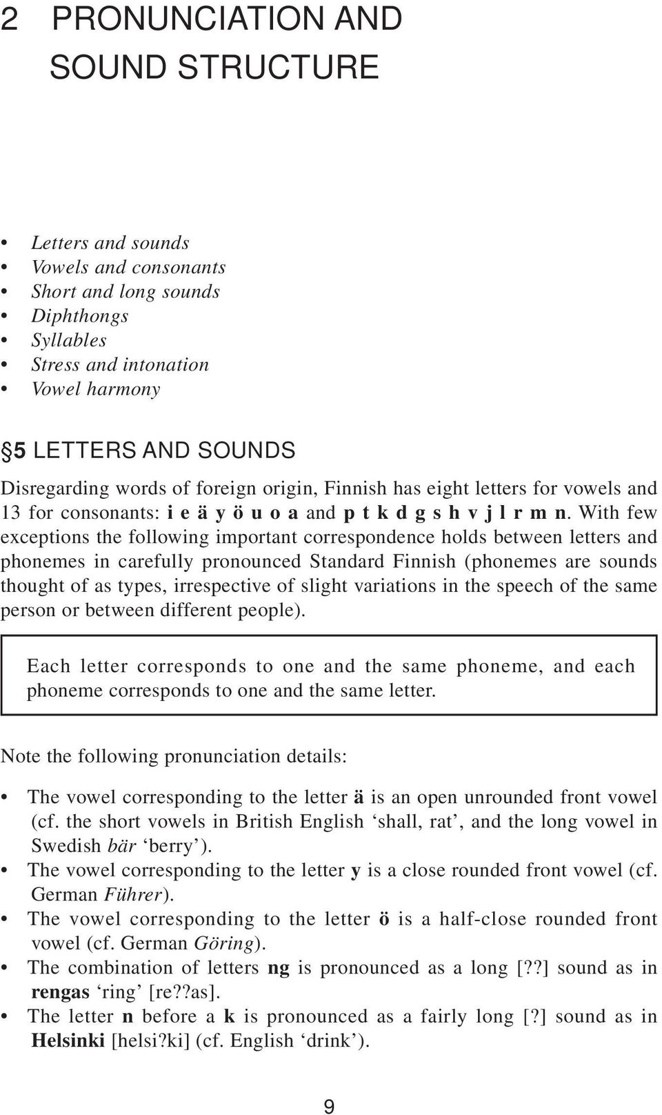 With few exceptions the following important correspondence holds between letters and phonemes in carefully pronounced Standard Finnish (phonemes are sounds thought of as types, irrespective of slight