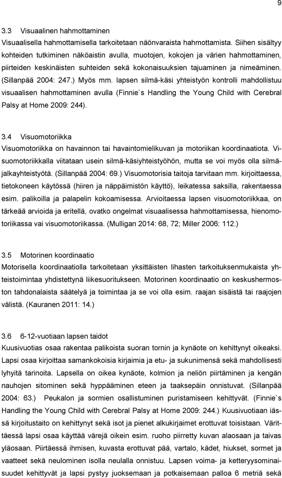 (Sillanpää 2004: 247.) Myös mm. lapsen silmä-käsi yhteistyön kontrolli mahdollistuu visuaalisen hahmottaminen avulla (Finnie`s Handling the Young Child with Cerebral Palsy at Home 2009: 244). 3.