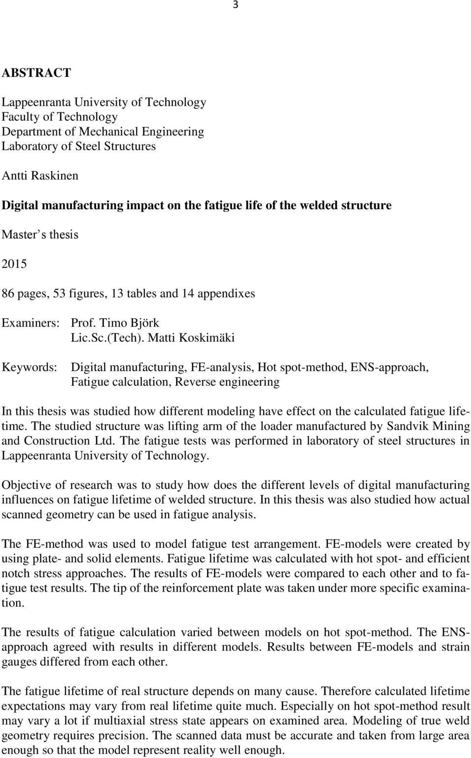 Matti Koskimäki Keywords: Digital manufacturing, FE-analysis, Hot spot-method, ENS-approach, Fatigue calculation, Reverse engineering In this thesis was studied how different modeling have effect on