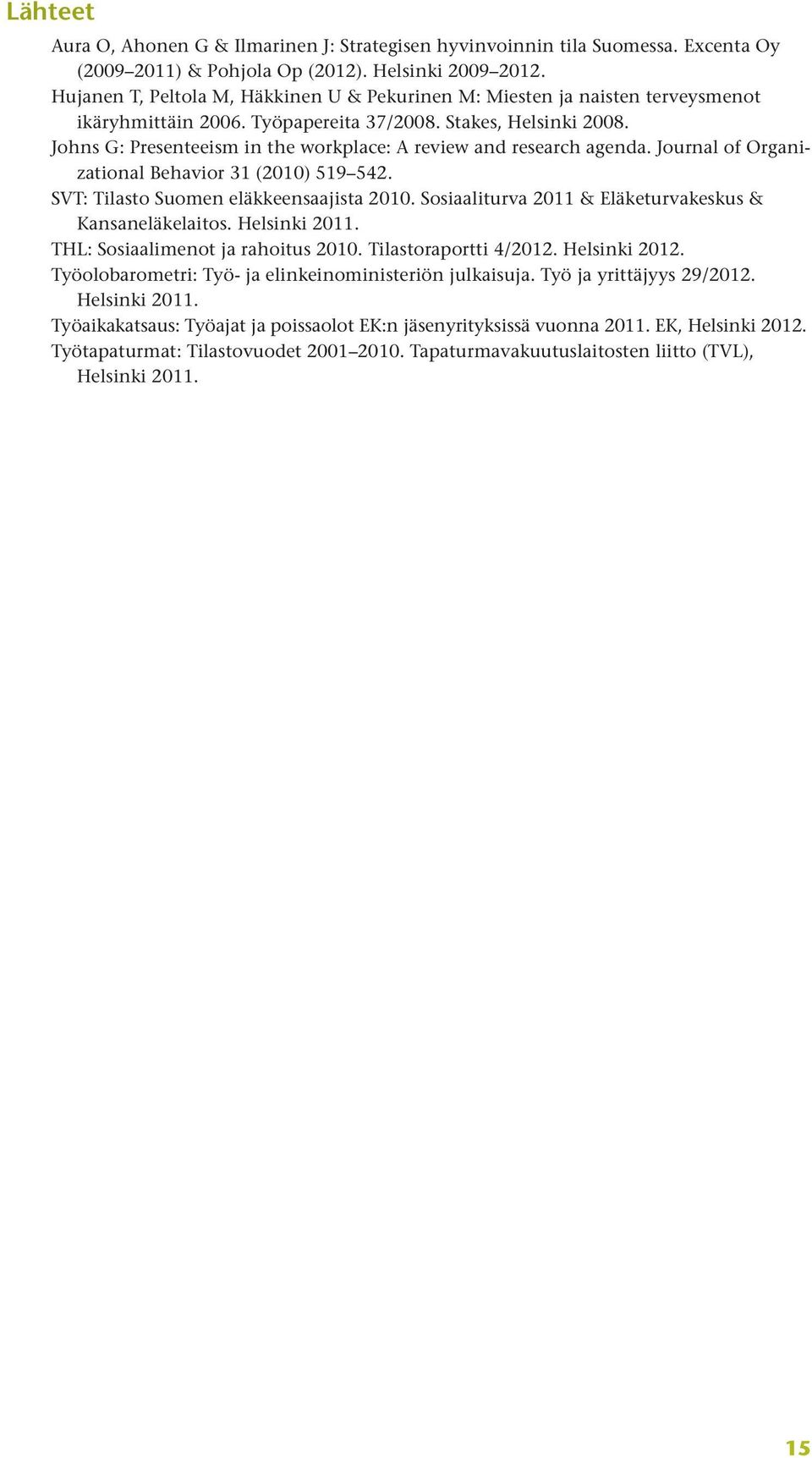 Johns G: Presenteeism in the workplace: A review and research agenda. Journal of Organizational Behavior 31 (2010) 519 542. SVT: Tilasto Suomen eläkkeensaajista 2010.