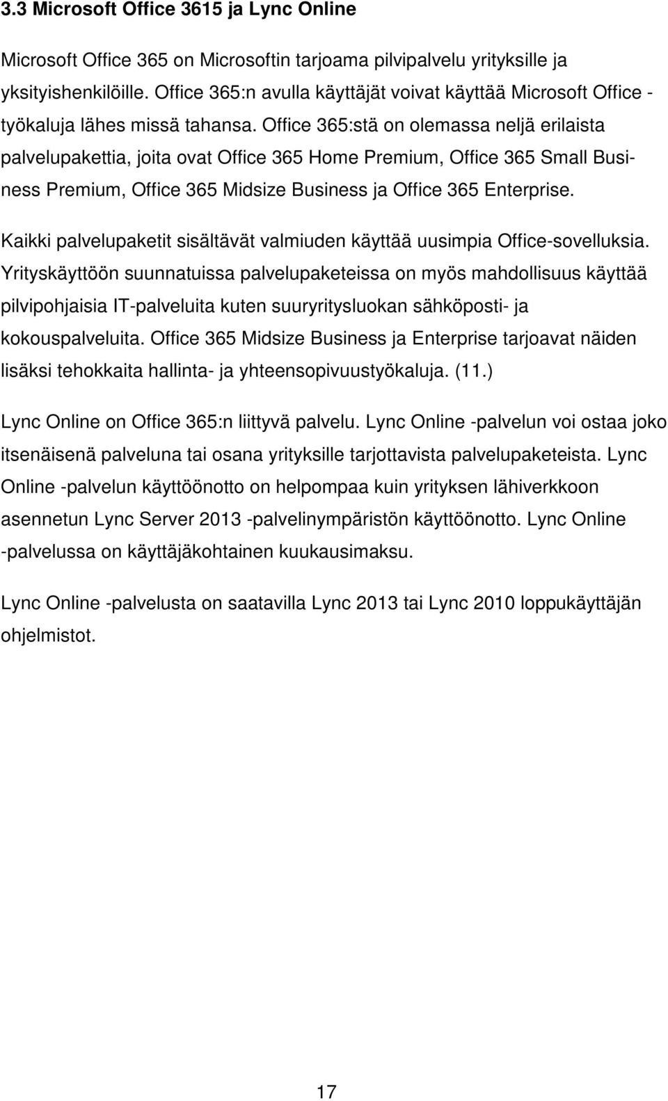Office 365:stä on olemassa neljä erilaista palvelupakettia, joita ovat Office 365 Home Premium, Office 365 Small Business Premium, Office 365 Midsize Business ja Office 365 Enterprise.