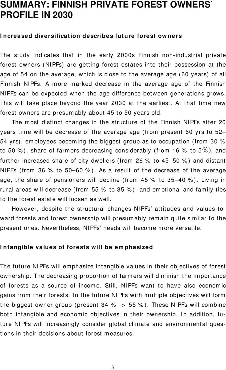 A more marked decrease in the average age of the Finnish NIPFs can be expected when the age difference between generations grows. This will take place beyond the year 2030 at the earliest.