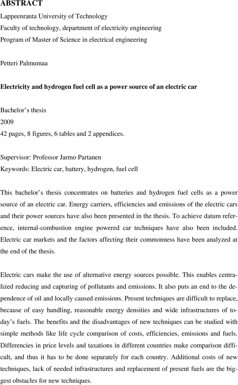 Supervisor: Professor Jarmo Partanen Keywords: Electric car, battery, hydrogen, fuel cell This bachelor s thesis concentrates on batteries and hydrogen fuel cells as a power source of an electric car.