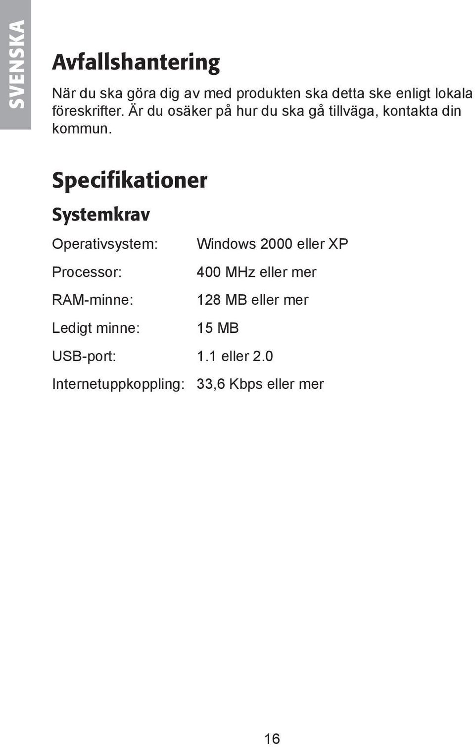 Specifikationer Systemkrav Operativsystem: Windows 2000 eller XP Processor: 400 MHz eller mer