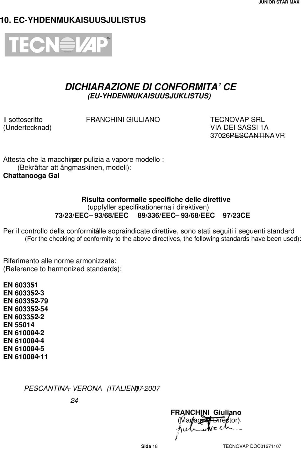73/23/EEC 93/68/EEC 89/336/EEC 93/68/EEC 97/23CE Per il controllo della conformità alle sopraindicate direttive, sono stati seguiti i seguenti standard : (For the checking of conformity to the above