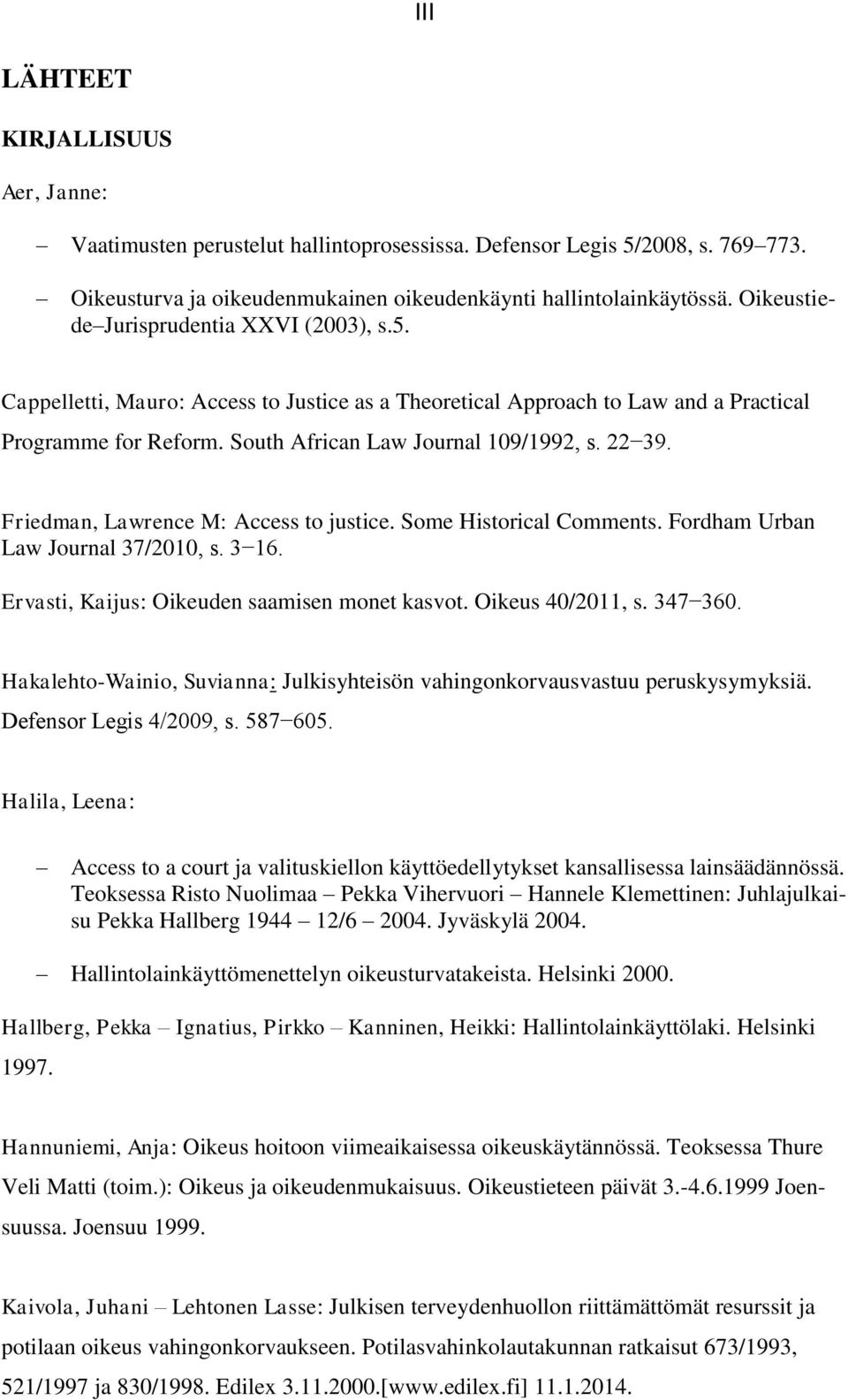 Friedman, Lawrence M: Access to justice. Some Historical Comments. Fordham Urban Law Journal 37/2010, s. 3 16. Ervasti, Kaijus: Oikeuden saamisen monet kasvot. Oikeus 40/2011, s. 347 360.
