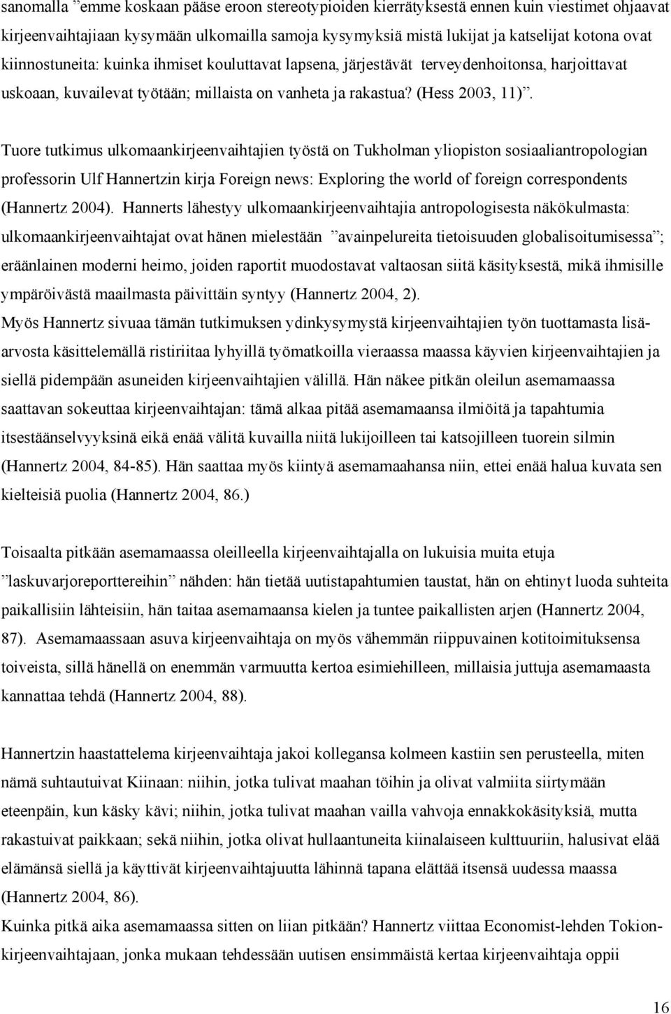 Tuore tutkimus ulkomaankirjeenvaihtajien työstä on Tukholman yliopiston sosiaaliantropologian professorin Ulf Hannertzin kirja Foreign news: Exploring the world of foreign correspondents (Hannertz
