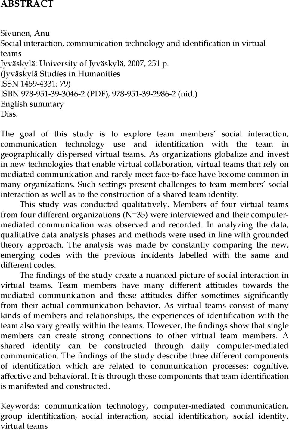 The goal of this study is to explore team members social interaction, communication technology use and identification with the team in geographically dispersed virtual teams.