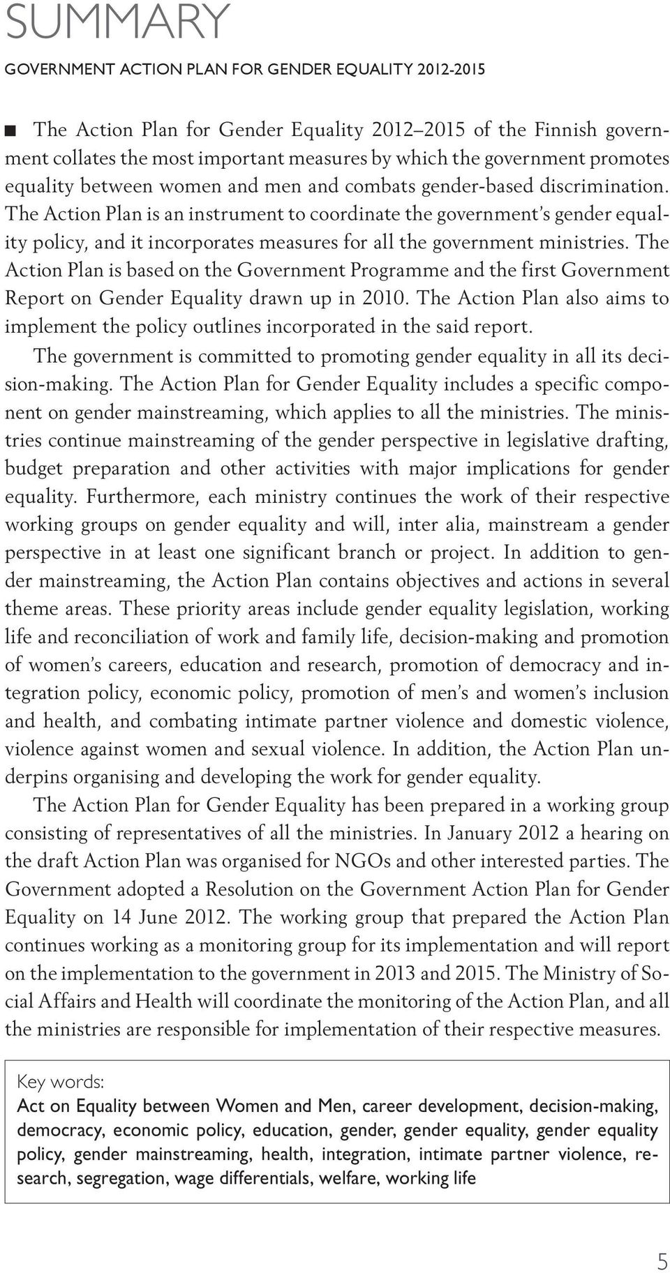 The Action Plan is an instrument to coordinate the government s gender equality policy, and it incorporates measures for all the government ministries.