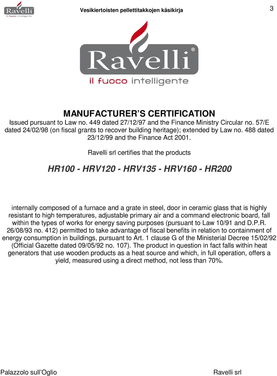 Ravelli srl certifies that the products HR100 - HRV120 - HRV135 - HRV160 - HR200 internally composed of a furnace and a grate in steel, door in ceramic glass that is highly resistant to high