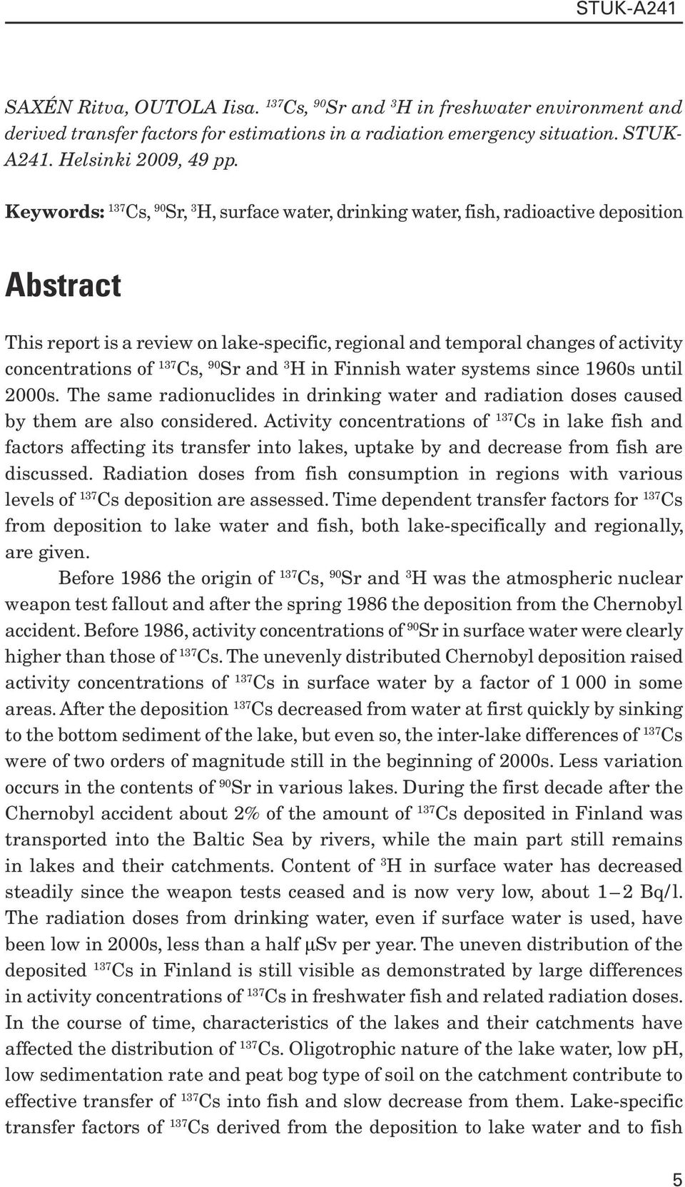 Cs, 90 Sr and 3 H in Finnish water systems since 1960s until 2000s. The same radionuclides in drinking water and radiation doses caused by them are also considered.
