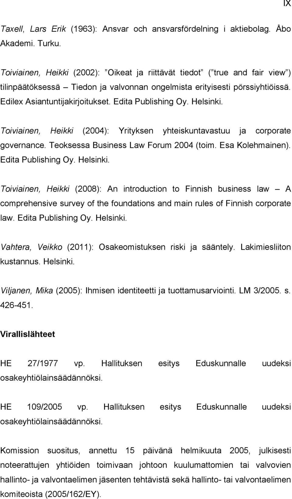 Edita Publishing Oy. Helsinki. Toiviainen, Heikki (2004): Yrityksen yhteiskuntavastuu ja corporate governance. Teoksessa Business Law Forum 2004 (toim. Esa Kolehmainen). Edita Publishing Oy. Helsinki. Toiviainen, Heikki (2008): An introduction to Finnish business law A comprehensive survey of the foundations and main rules of Finnish corporate law.
