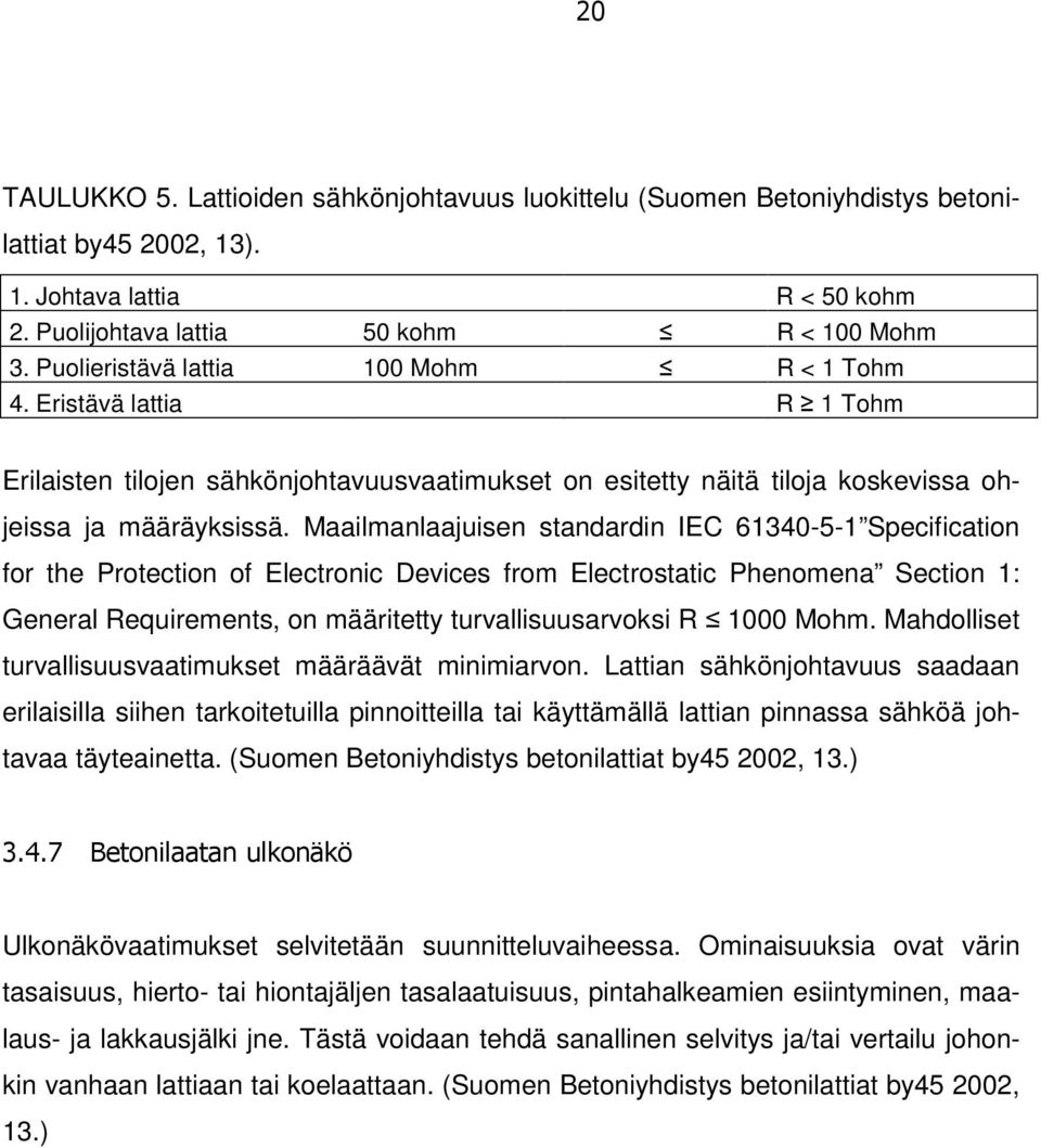 Maailmanlaajuisen standardin IEC 61340-5-1 Specification for the Protection of Electronic Devices from Electrostatic Phenomena Section 1: General Requirements, on määritetty turvallisuusarvoksi R