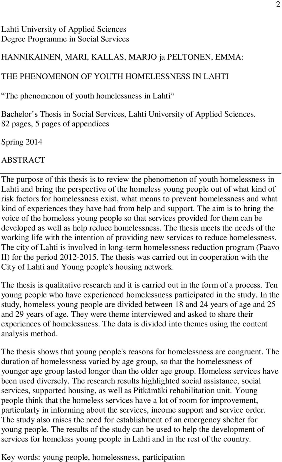 82 pages, 5 pages of appendices Spring 2014 ABSTRACT The purpose of this thesis is to review the phenomenon of youth homelessness in Lahti and bring the perspective of the homeless young people out