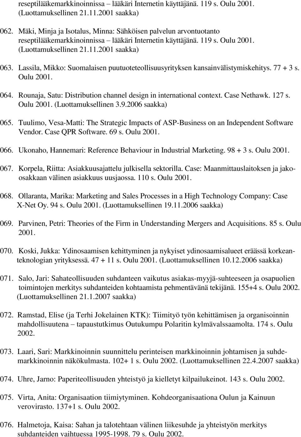Lassila, Mikko: Suomalaisen puutuoteteollisuusyrityksen kansainvälistymiskehitys. 77 + 3 s. Oulu 2001. 064. Rounaja, Satu: Distribution channel design in international context. Case Nethawk. 127 s.