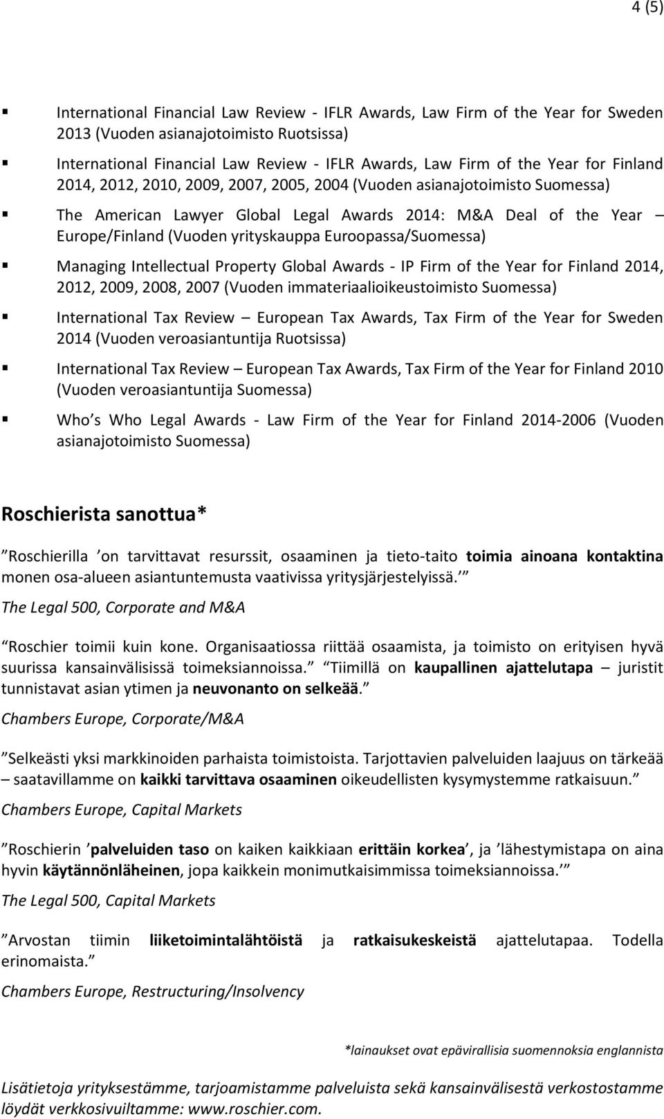 Euroopassa/Suomessa) Managing Intellectual Property Global Awards - IP Firm of the Year for Finland 2014, 2012, 2009, 2008, 2007 (Vuoden immateriaalioikeustoimisto Suomessa) International Tax Review
