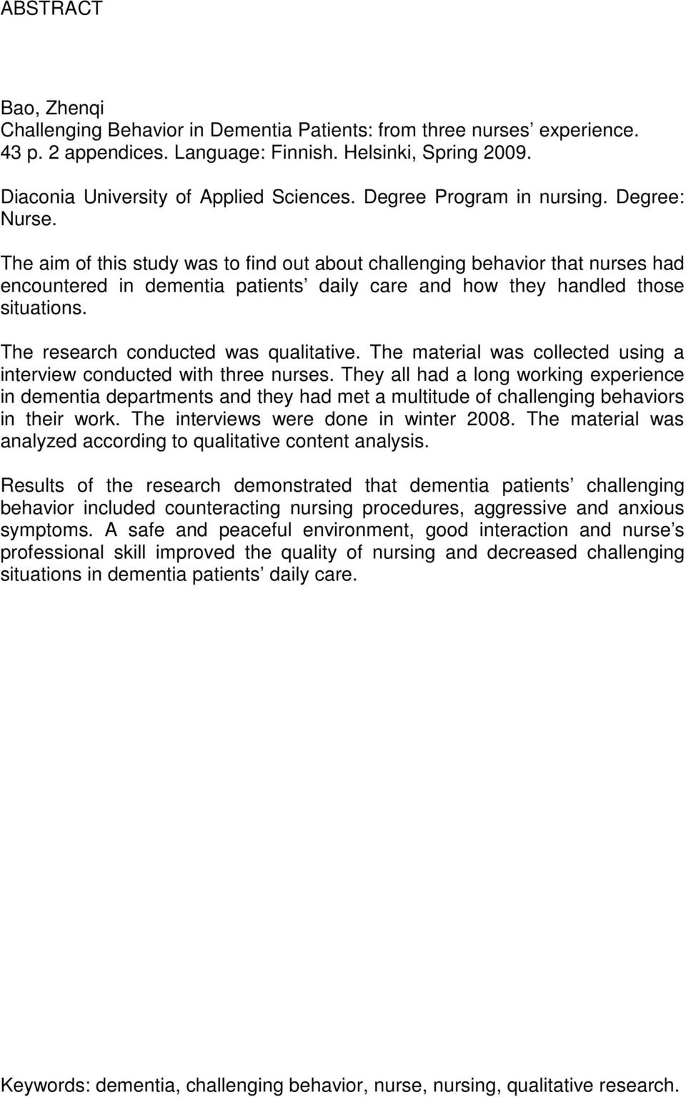 The aim of this study was to find out about challenging behavior that nurses had encountered in dementia patients daily care and how they handled those situations.