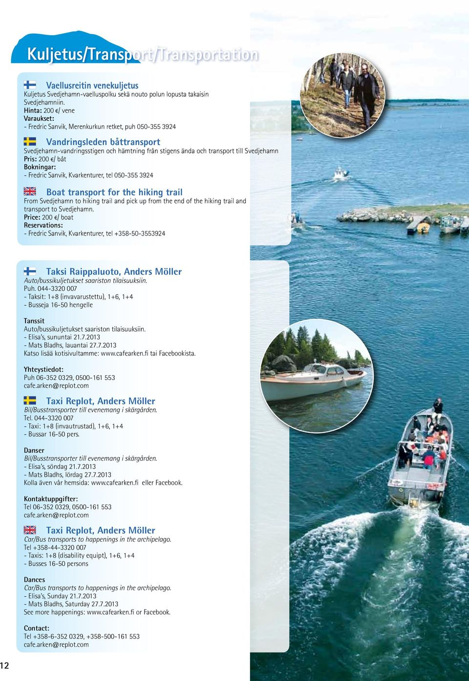 Pris: 200 / båt Bokningar: - Fredric Sanvik, Kvarkenturer, tel 050-355 3924 Boat transport for the hiking trail From Svedjehamn to hiking trail and pick up from the end of the hiking trail and