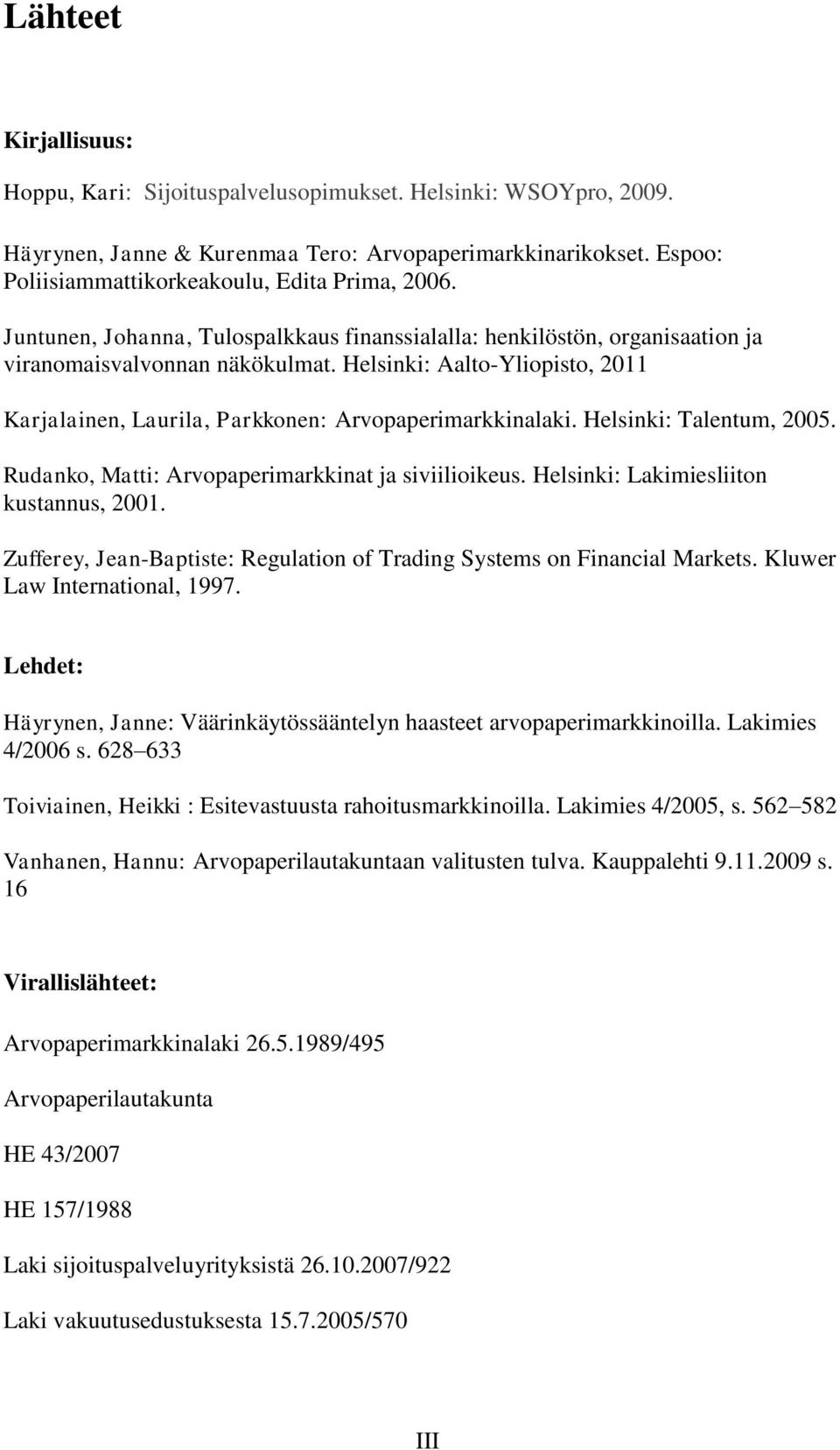 Helsinki: Talentum, 2005. Rudanko, Matti: Arvopaperimarkkinat ja siviilioikeus. Helsinki: Lakimiesliiton kustannus, 2001. Zufferey, Jean-Baptiste: Regulation of Trading Systems on Financial Markets.