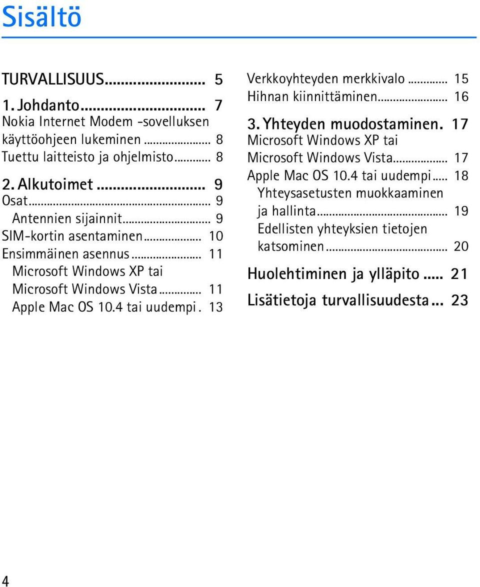 13 Verkkoyhteyden merkkivalo... 15 Hihnan kiinnittäminen... 16 3. Yhteyden muodostaminen. 17 Microsoft Windows XP tai Microsoft Windows Vista... 17 Apple Mac OS 10.