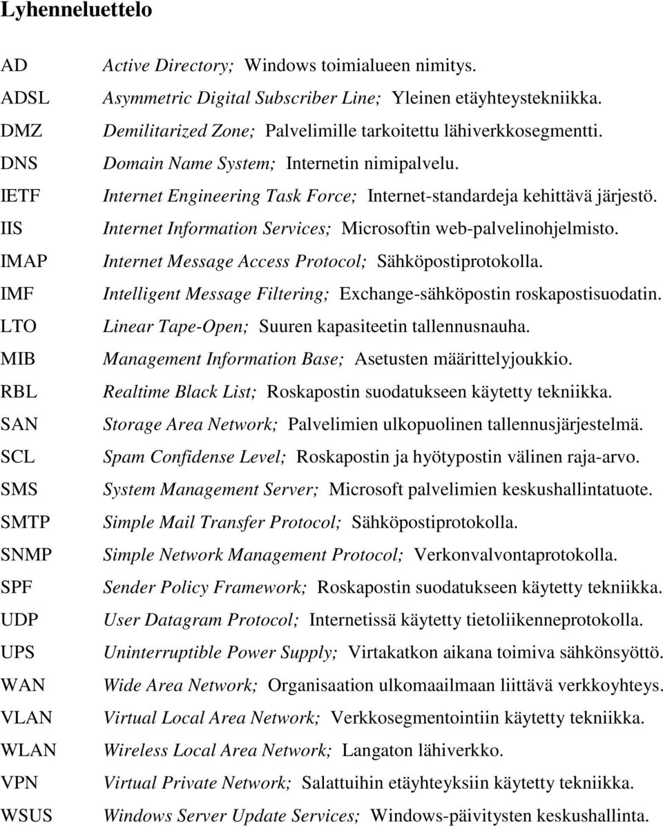 Internet Engineering Task Force; Internet-standardeja kehittävä järjestö. Internet Information Services; Microsoftin web-palvelinohjelmisto. Internet Message Access Protocol; Sähköpostiprotokolla.