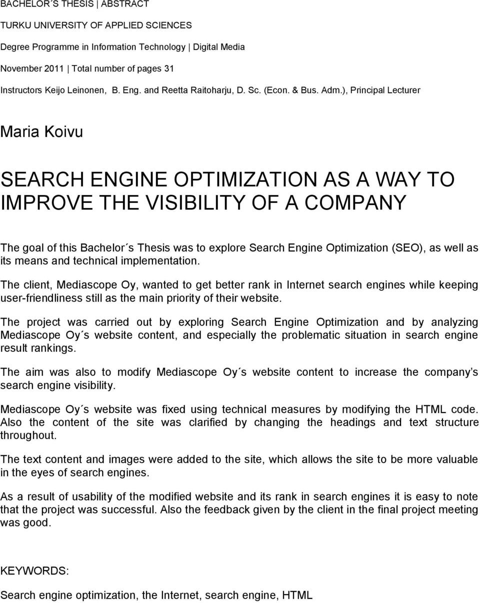 ), Principal Lecturer Maria Koivu SEARCH ENGINE OPTIMIZATION AS A WAY TO IMPROVE THE VISIBILITY OF A COMPANY The goal of this Bachelor s Thesis was to explore Search Engine Optimization (SEO), as