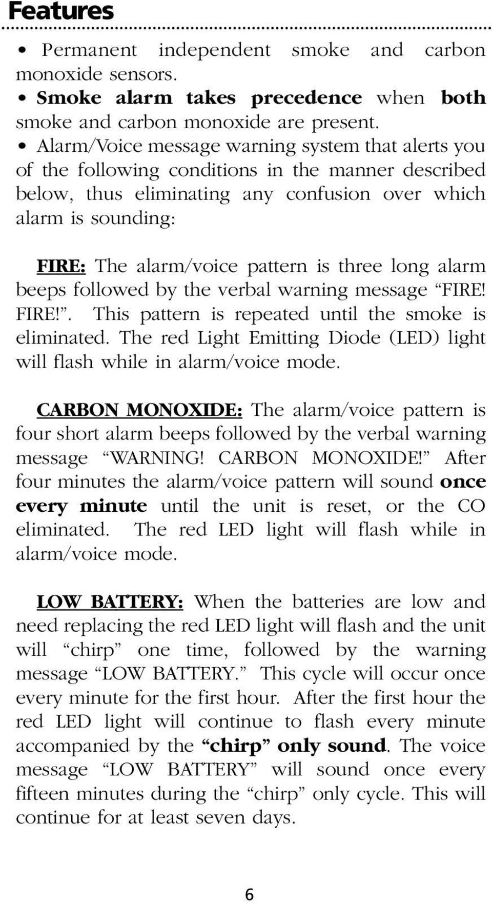 pattern is three long alarm beeps followed by the verbal warning message FIRE! FIRE!. This pattern is repeated until the smoke is eliminated.