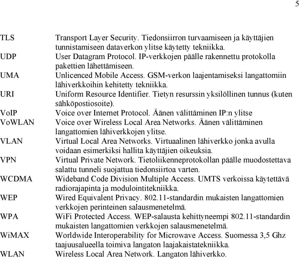 Uniform Resource Identifier. Tietyn resurssin yksilöllinen tunnus (kuten sähköpostiosoite). Voice over Internet Protocol. Äänen välittäminen IP:n ylitse Voice over Wireless Local Area Networks.