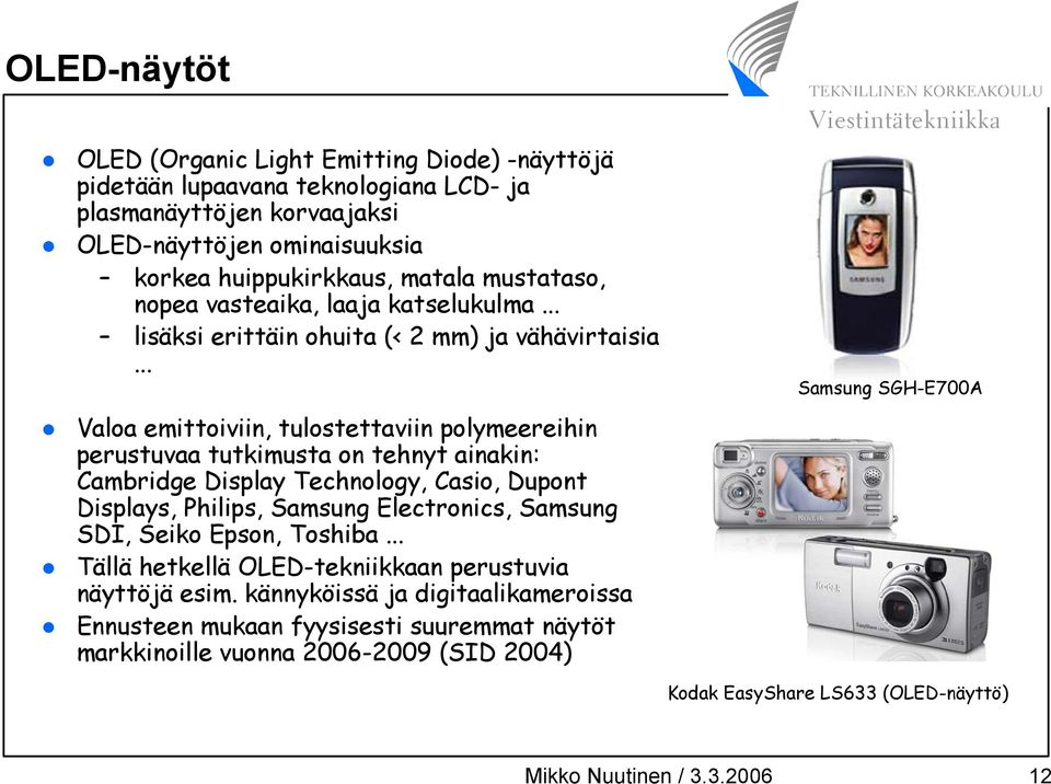 .. Valoa emittoiviin, tulostettaviin polymeereihin perustuvaa tutkimusta on tehnyt ainakin: Cambridge Display Technology, Casio, Dupont Displays, Philips, Samsung Electronics, Samsung SDI,
