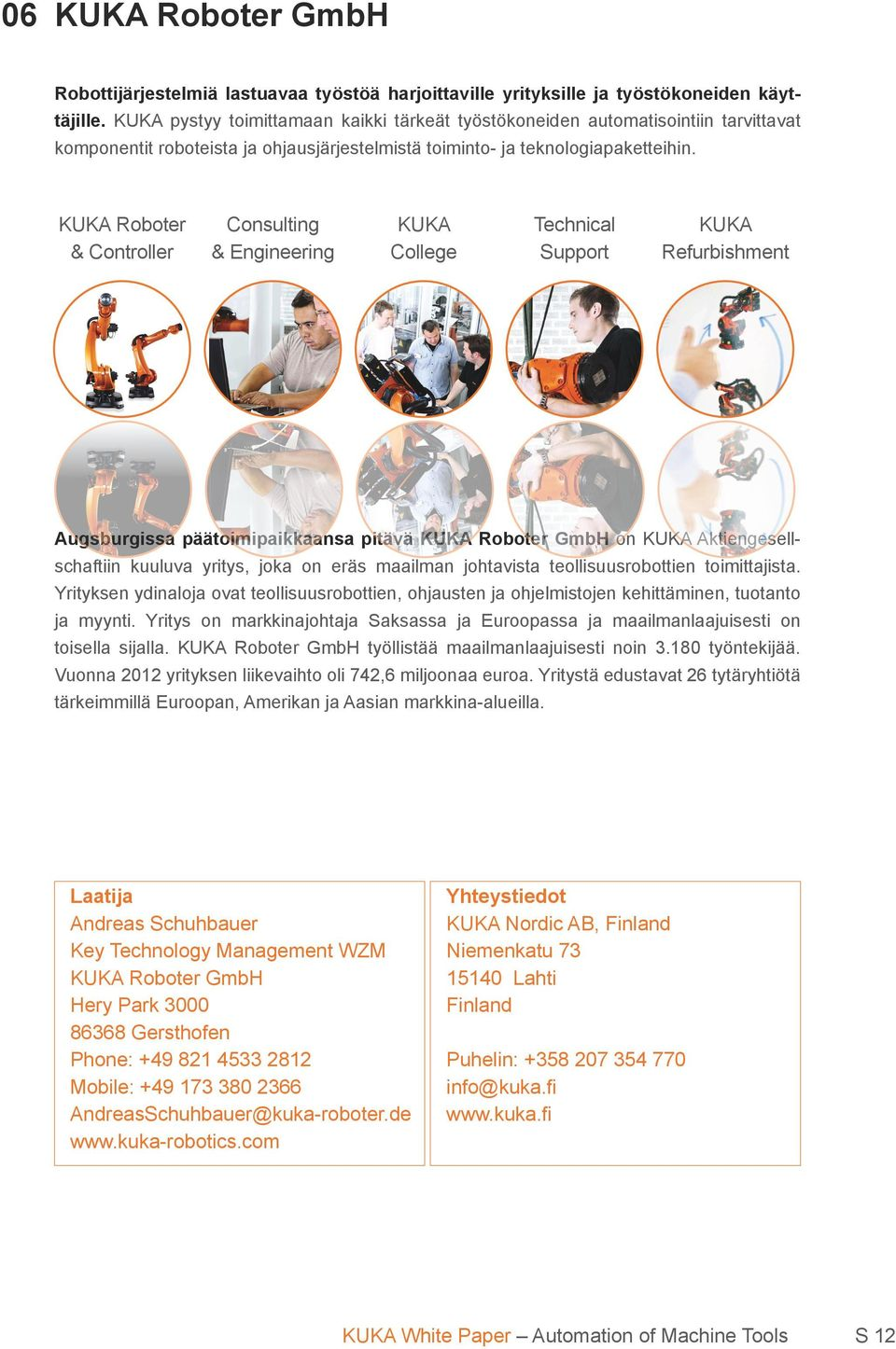 KUKA Roboter & Controller Consulting & Engineering KUKA College Technical Support KUKA Refurbishment Augsburgissa päätoimipaikkaansa pitävä KUKA Roboter GmbH on KUKA Aktiengesellschaftiin kuuluva