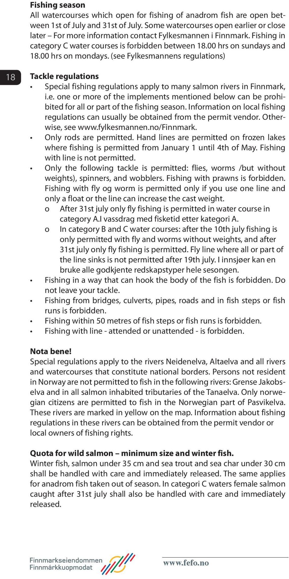 00 hrs on mondays. (see Fylkesmannens regulations) 18 Tackle regulations Special fishing regulations apply to many salmon rivers in Finnmark, i.e. one or more of the implements mentioned below can be prohibited for all or part of the fishing season.