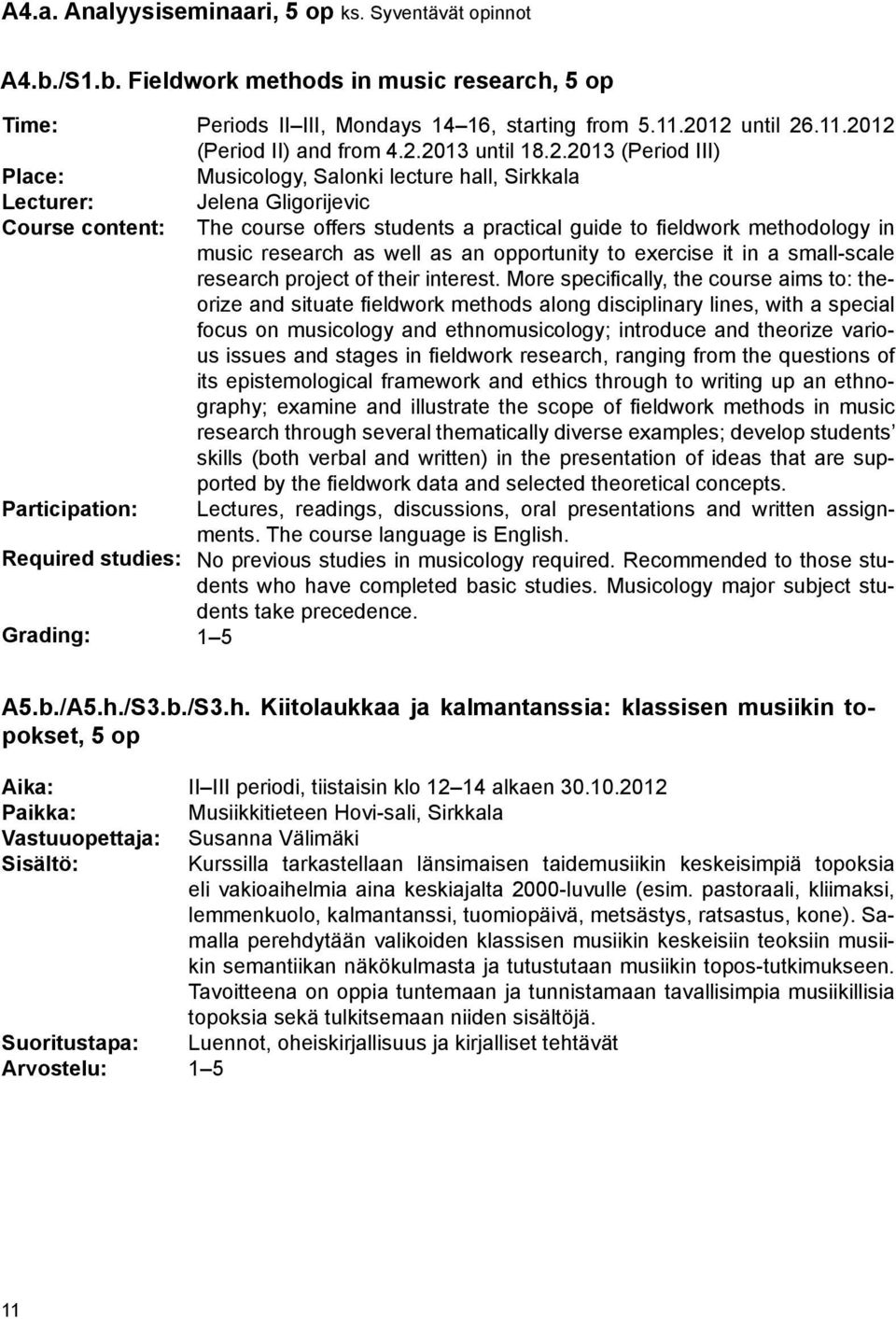 2012 until 26.11.2012 (Period II) and from 4.2.2013 until 18.2.2013 (Period III) Musicology, Salonki lecture hall, Sirkkala Jelena Gligorijevic The course offers students a practical guide to