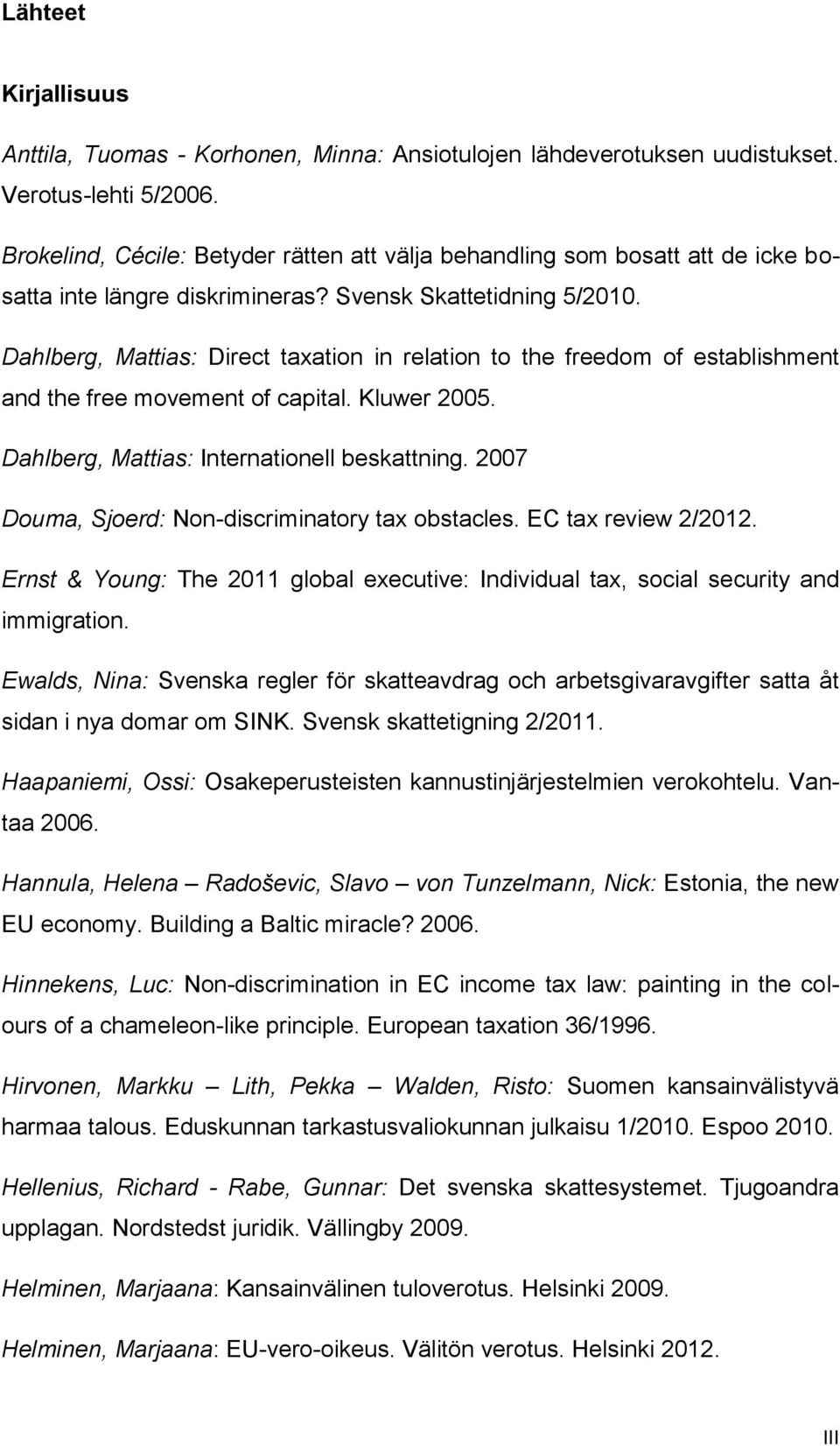 Dahlberg, Mattias: Direct taxation in relation to the freedom of establishment and the free movement of capital. Kluwer 2005. Dahlberg, Mattias: Internationell beskattning.