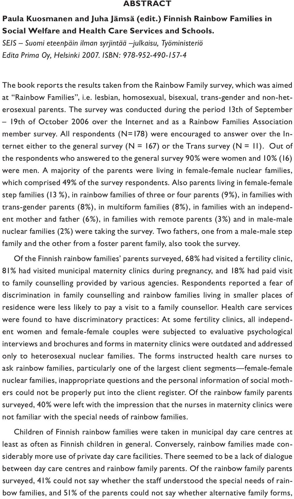 ISBN: 978-952-490-157-4 The book reports the results taken from the Rainbow Family survey, which was aimed at Rainbow Families, i.e. lesbian, homosexual, bisexual, trans-gender and non-heterosexual parents.