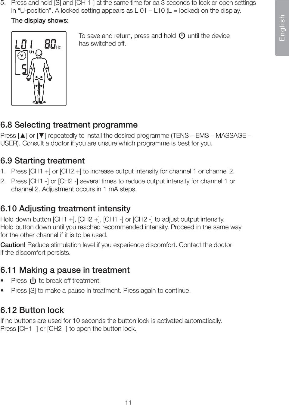 8 Selecting treatment programme Press [ ] or [ ] repeatedly to install the desired programme (TENS EMS MASSAGE USER). Consult a doctor if you are unsure which programme is best for you. 6.