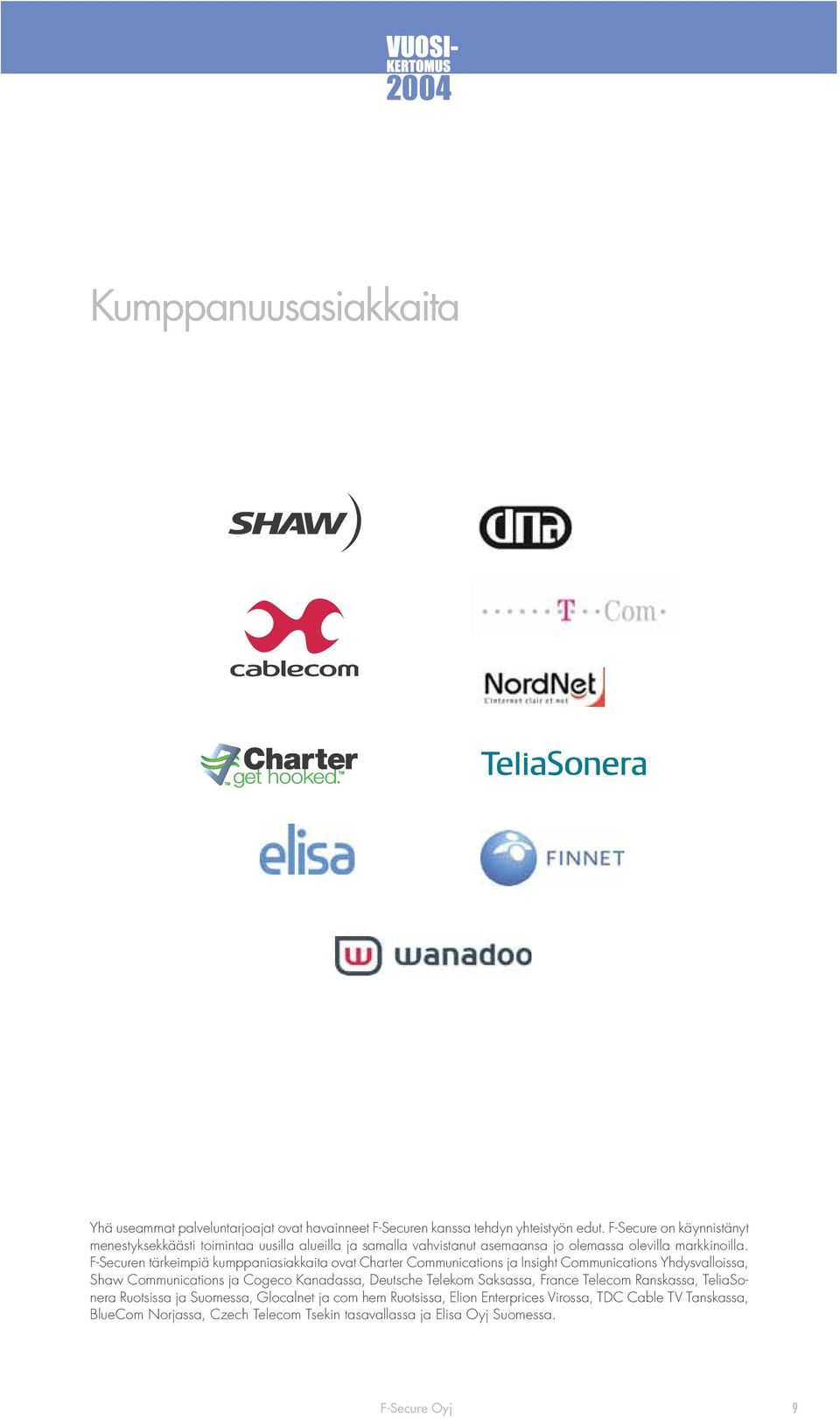 F-Securen tärkeimpiä kumppaniasiakkaita ovat Charter Communications ja Insight Communications Yhdysvalloissa, Shaw Communications ja Cogeco Kanadassa, Deutsche