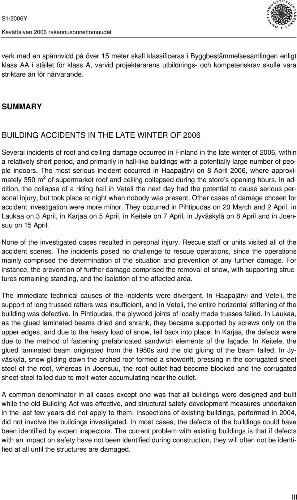 SUMMARY BUILDING ACCIDENTS IN THE LATE WINTER OF 2006 Several incidents of roof and ceiling damage occurred in Finland in the late winter of 2006, within a relatively short period, and primarily in